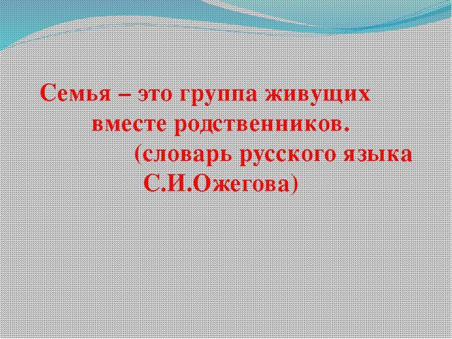 Семья – это группа живущих вместе родственников. (словарь русского языка С.И...