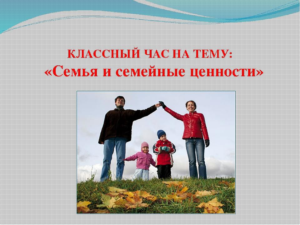 КЛАССНЫЙ ЧАС НА ТЕМУ: «Семья и семейные ценности»