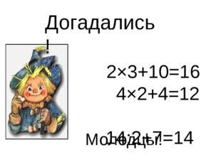 2×3+10=16 4×2+4=12 14:2+7=14 10:2+25=30 Догадались! Молодцы!