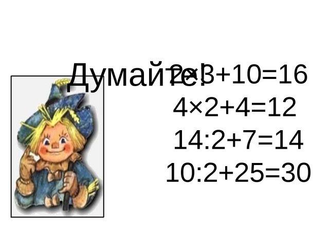 2×3+10=16 4×2+4=12 14:2+7=14 10:2+25=30 Думайте!