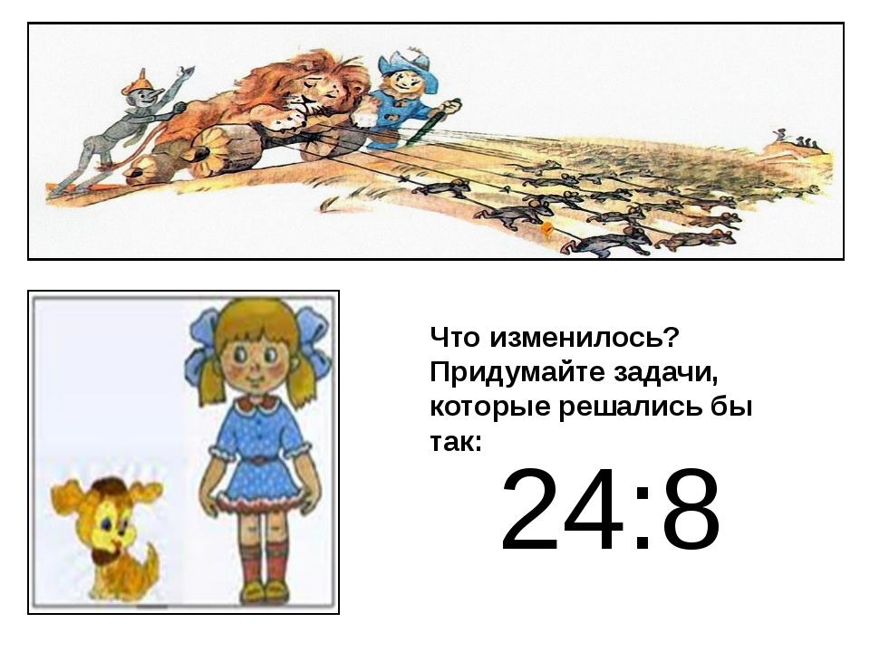 24:8 Что изменилось? Придумайте задачи, которые решались бы так: