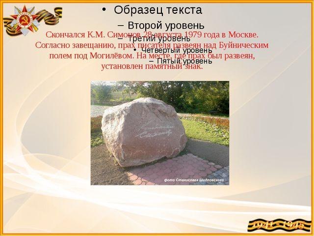 Скончался К.М. Симонов 28 августа 1979 года в Москве. Согласно завещанию, пр...