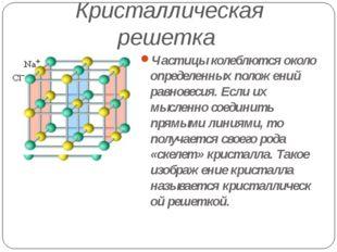 Кристаллическая решетка Частицы колеблются около определенных положений равно