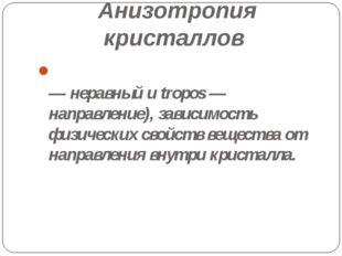 Анизотропия кристаллов АНИЗОТРОПИ́Я (от греч. anisos — неравный и tropos — на