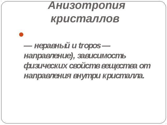 Анизотропия кристаллов АНИЗОТРОПИ́Я (от греч. anisos — неравный и tropos — на...