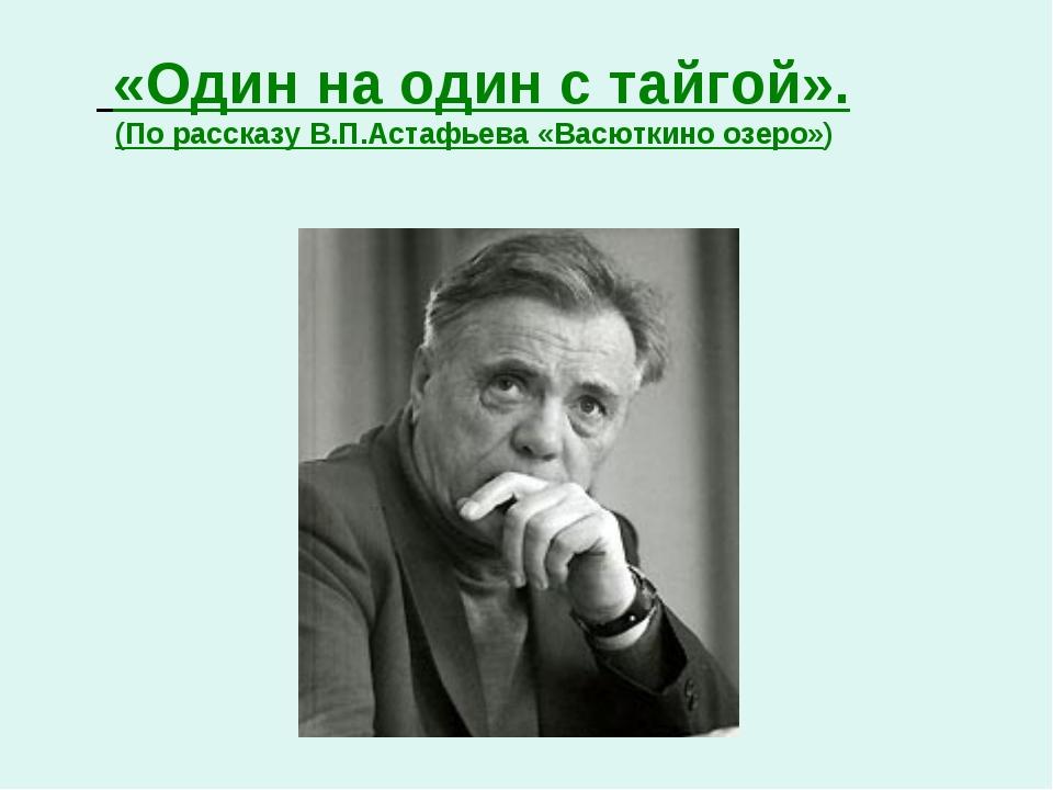 «Один на один с тайгой». (По рассказу В.П.Астафьева «Васюткино озеро»)