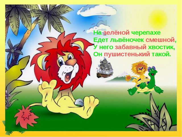 На зелёной черепахе Едет львёночек смешной, У него забавный хвостик, Он пушис...