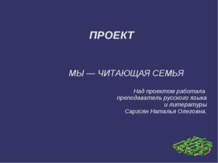 ПРОЕКТ МЫ — ЧИТАЮЩАЯ СЕМЬЯ Над проектом работала преподаватель русского язык