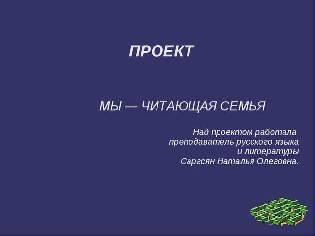 ПРОЕКТ МЫ — ЧИТАЮЩАЯ СЕМЬЯ Над проектом работала преподаватель русского язык...