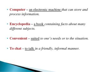 Computer – an electronic machine that can store and process information. Ency