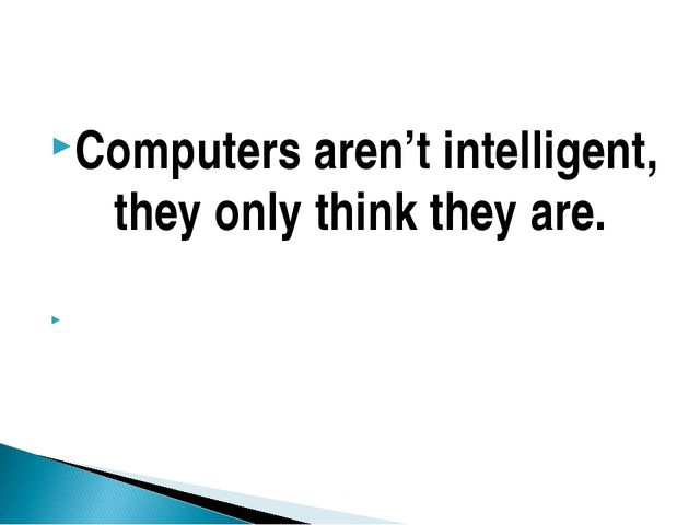Computers aren't intelligent, they only think they are.
