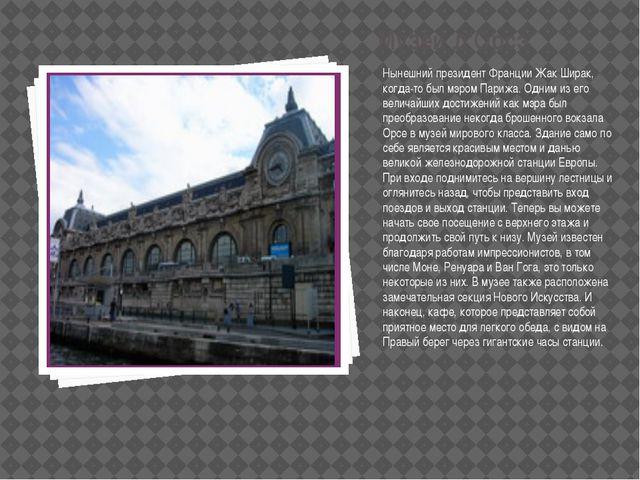 Музей д'Орсэ Нынешний президент Франции Жак Ширак, когда-то был мэром Парижа....