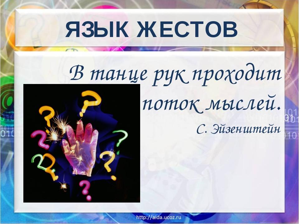 ЯЗЫК ЖЕСТОВ В танце рук проходит поток мыслей. С. Эйзенштейн