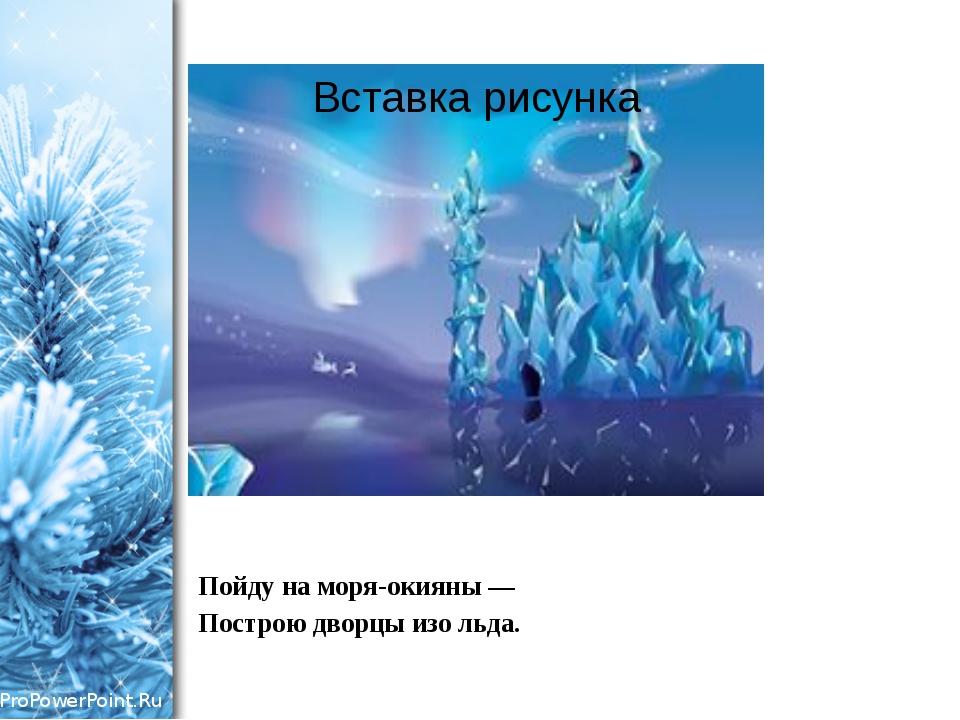 Пойду на моря-окияны — Построю дворцы изо льда. ProPowerPoint.Ru
