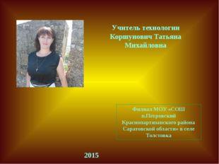 Учитель технологии Коршунович Татьяна Михайловна Филиал МОУ «СОШ п.Петровский