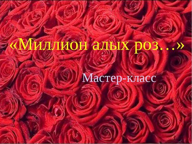«Миллион алых роз…» Мастер-класс