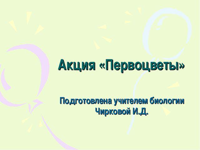 Акция «Первоцветы» Подготовлена учителем биологии Чирковой И.Д.