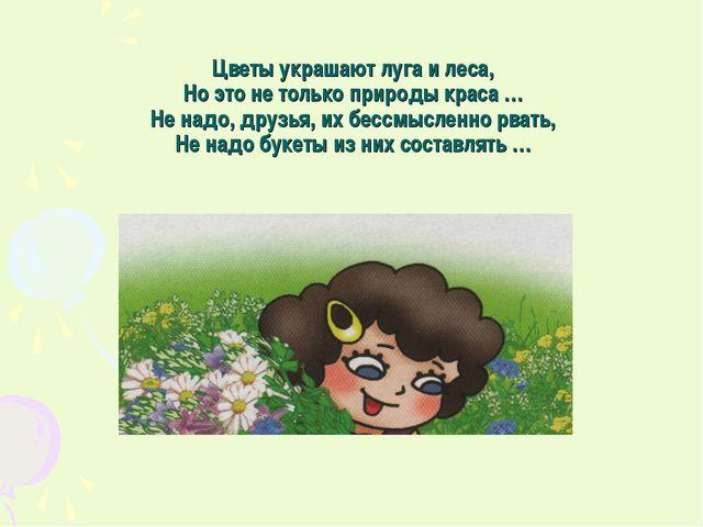 Цветы украшают луга и леса, Но это не только природы краса … Не надо, друзья,...