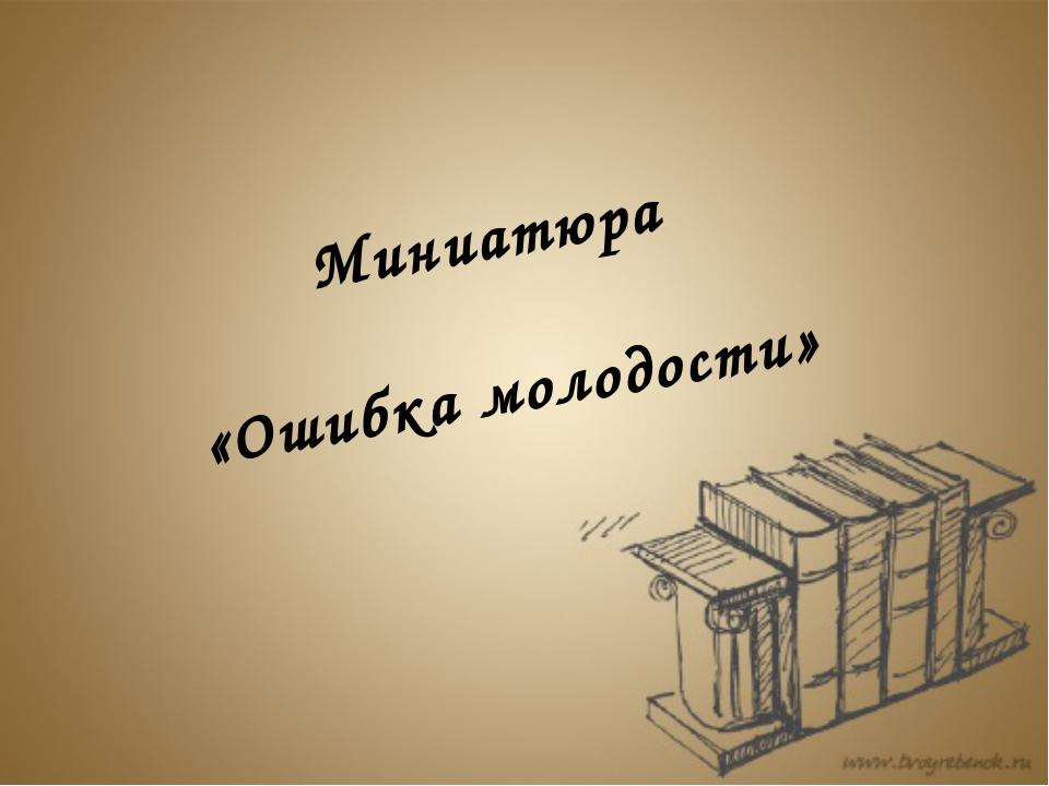Миниатюра «Ошибка молодости»