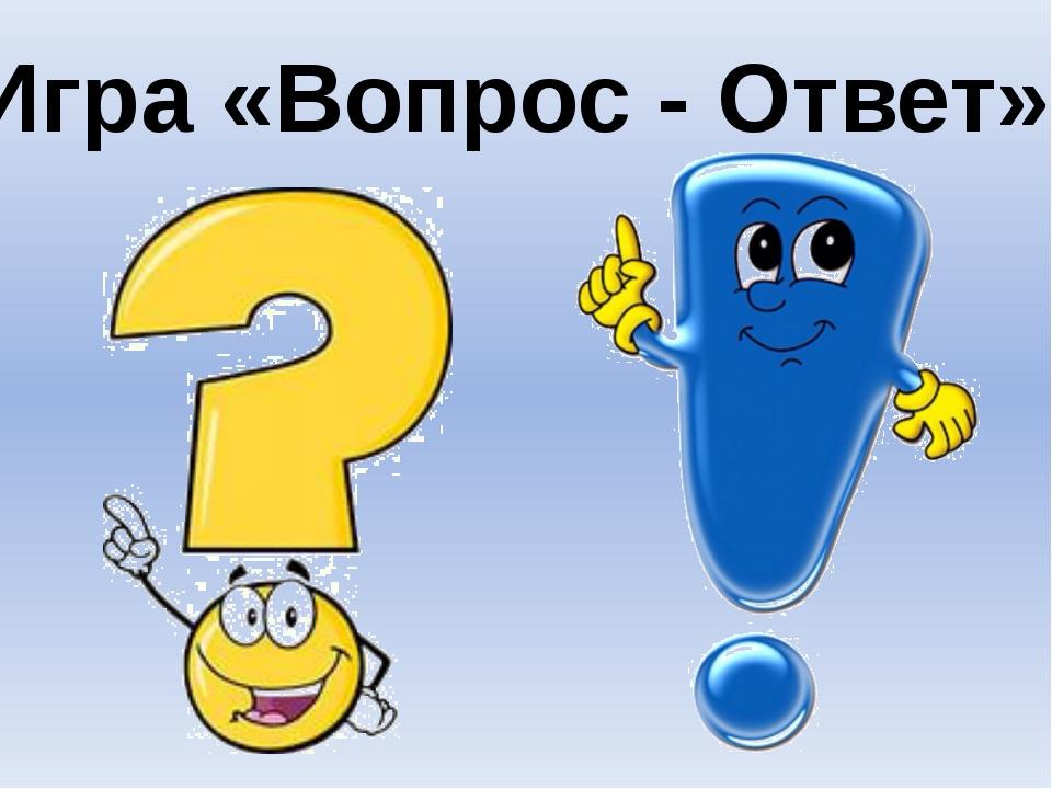 Игра «Вопрос - Ответ»