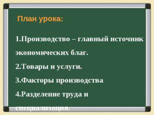 План урока: Производство – главный источник экономических благ. Товары и усл