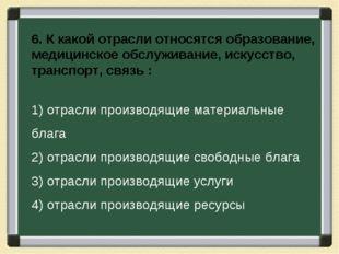 6. К какой отрасли относятся образование, медицинское обслуживание, искусство
