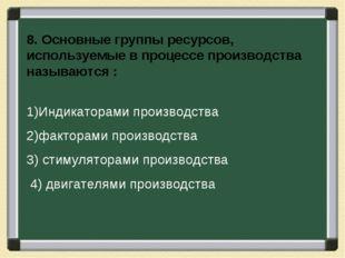 8. Основные группы ресурсов, используемые в процессе производства называются