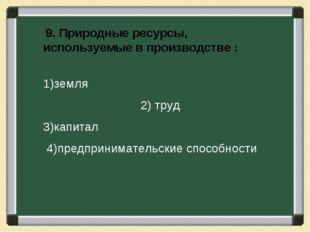 9. Природные ресурсы, используемые в производстве : 1)земля