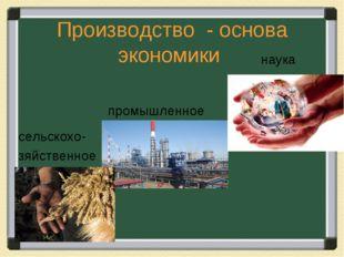 Производство - основа экономики сельскохо- зяйственное наука промышленное