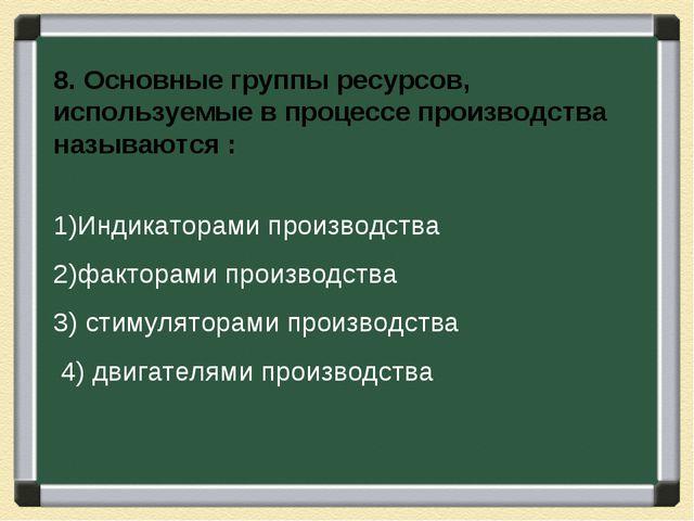8. Основные группы ресурсов, используемые в процессе производства называются...