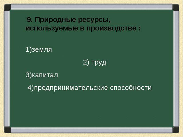 9. Природные ресурсы, используемые в производстве : 1)земля...