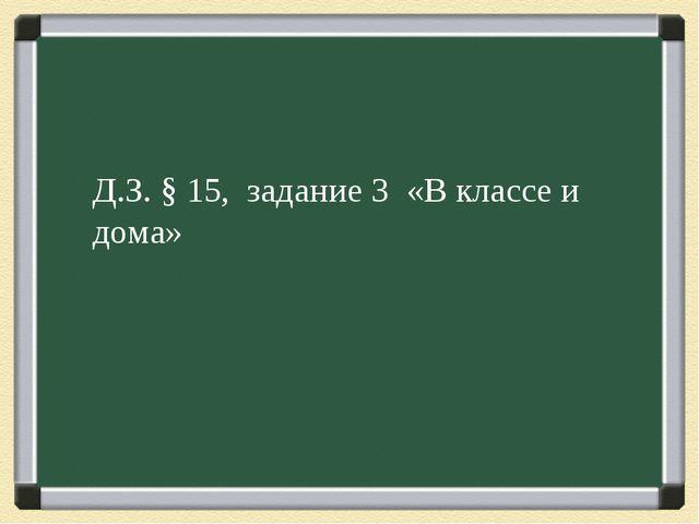 Д.З. § 15, задание 3 «В классе и дома»