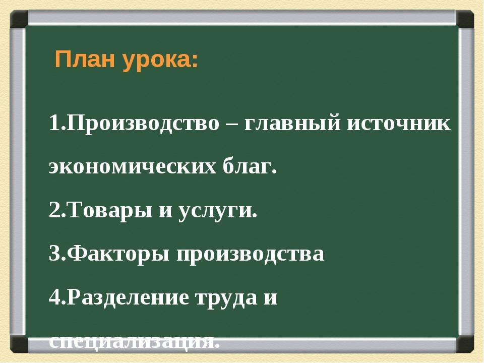 План урока: Производство – главный источник экономических благ. Товары и усл...