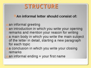 STRUCTURE An informal letter should consist of: an informal greeting an intro
