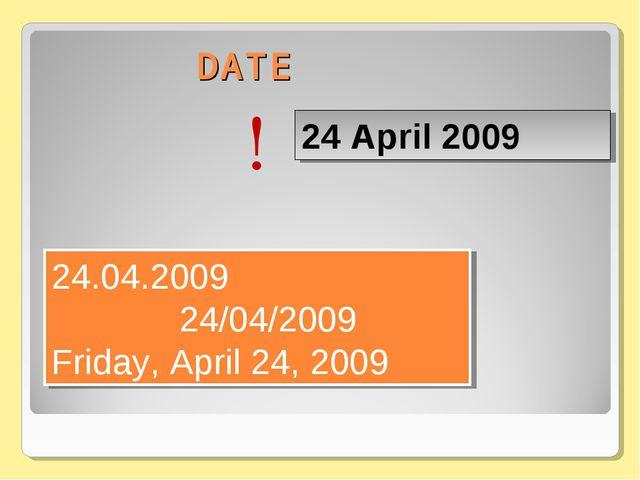 DATE 24 April 2009 24.04.2009 24/04/2009 Friday, April 24, 2009 !