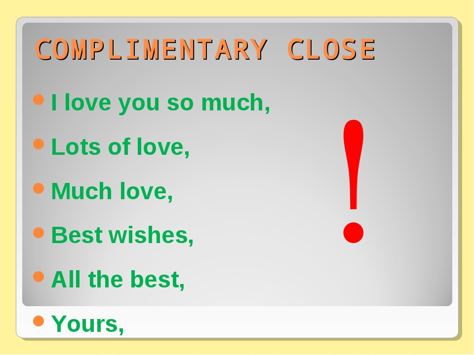 COMPLIMENTARY CLOSE I love you so much, Lots of love, Much love, Best wishes,...