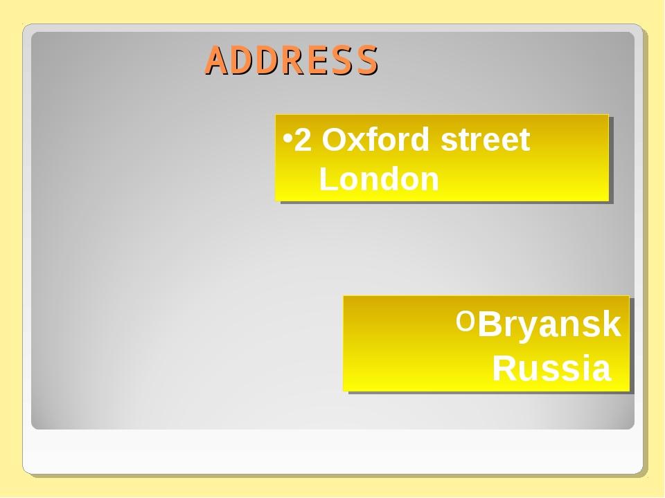 ADDRESS Bryansk Russia 2 Oxford street London