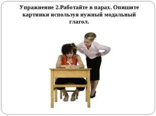 Упражнение 2.Работайте в парах. Опишите картинки используя нужный модальный г