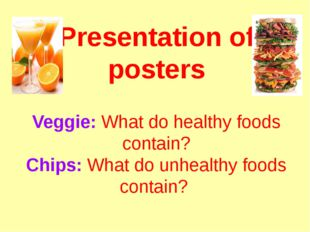 Presentation of posters Veggie: What do healthy foods contain? Chips: What do