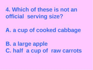 4. Which of these is not an official serving size? A. a cup of cooked cabbage