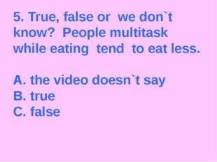 5. True, false or we don`t know? People multitask while eating tend to eat le