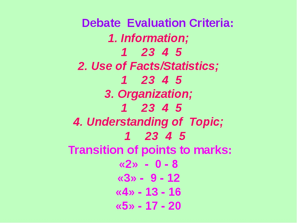 debate evaluation The closing statement should be an evaluation of the competing arguments in a manner that puts all of the arguments in the debate together, favoring the speaker's side the speaker should extend one or two of the strongest arguments from their case, with a final rebuttal and mitigation of their opponent's arguments, concise and synthesized.