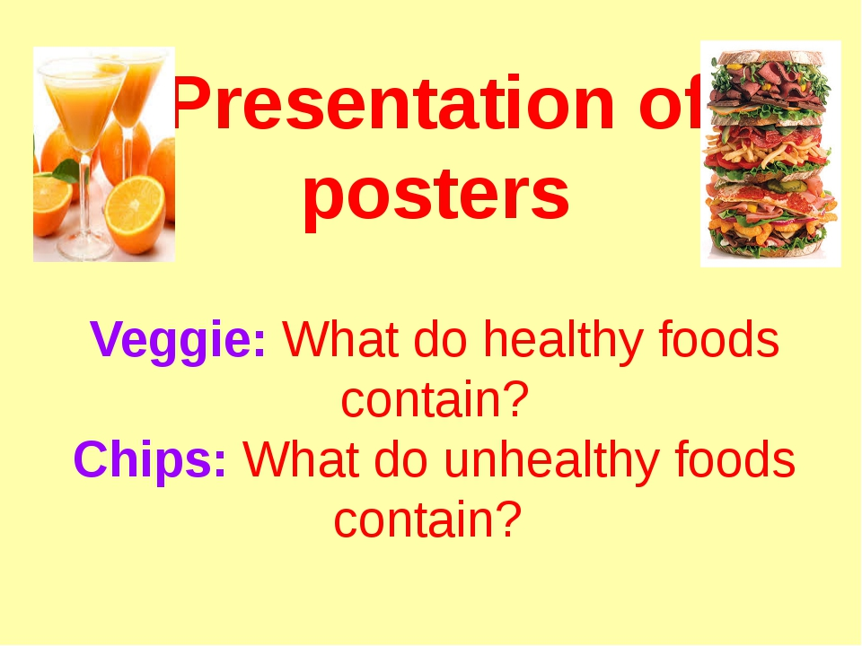 Presentation of posters Veggie: What do healthy foods contain? Chips: What do...