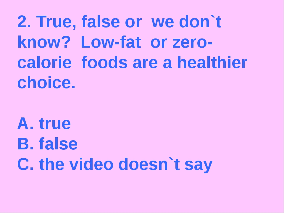2. True, false or we don`t know? Low-fat or zero-calorie foods are a healthie...