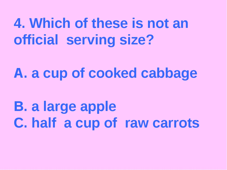 4. Which of these is not an official serving size? A. a cup of cooked cabbage...