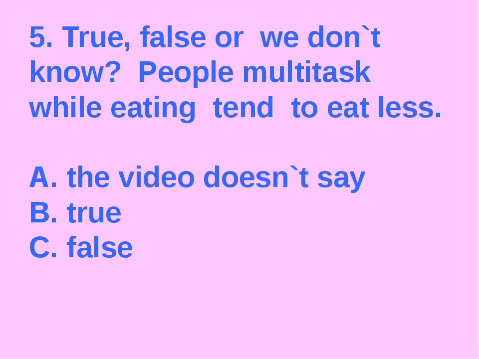 5. True, false or we don`t know? People multitask while eating tend to eat le...