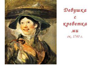 Девушка с креветками ок. 1740 г.