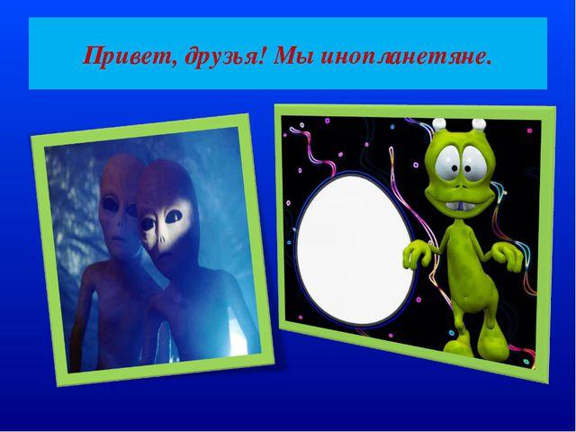 Привет, друзья! Мы инопланетяне.
