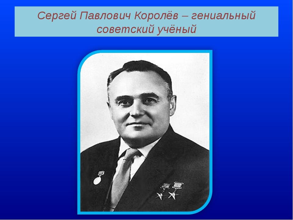 Cергей Павлович Королёв – гениальный советский учёный