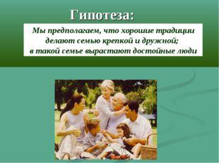 Гипотеза: Мы предполагаем, что хорошие традиции делают семью крепкой и дружно